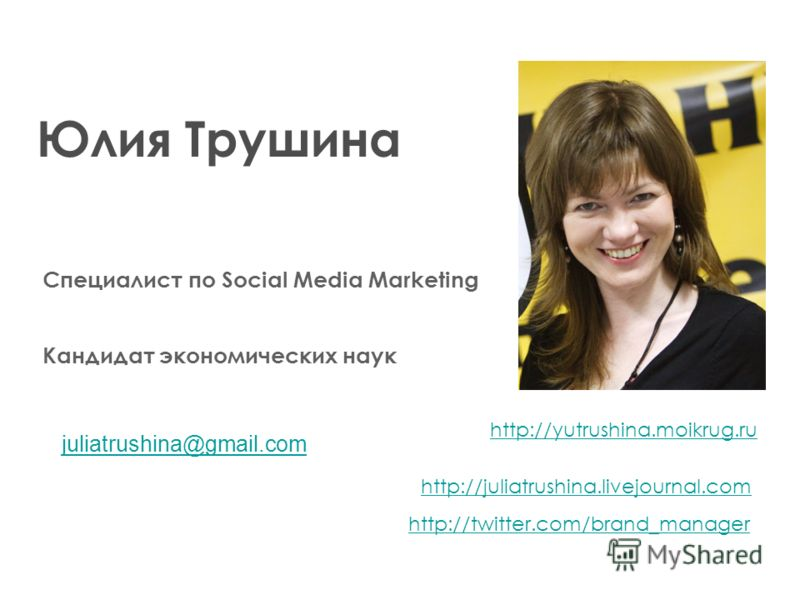 Юлия Трушина Кандидат экономических наук Специалист по Social Media Marketing http://yutrushina.moikrug.ru http://juliatrushina.livejournal.com http://twitter.com/brand_manager juliatrushina@gmail.com