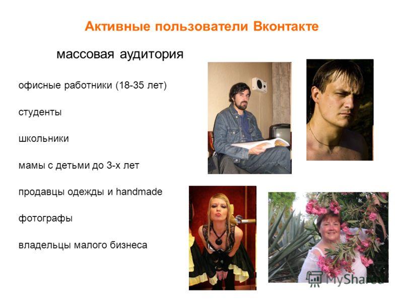 Активные пользователи Вконтакте офисные работники (18-35 лет) студенты школьники мамы с детьми до 3-х лет продавцы одежды и handmade фотографы владельцы малого бизнеса массовая аудитория