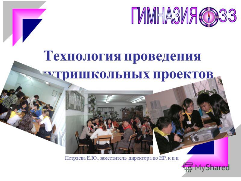 Технология проведения внутришкольных проектов Петряева Е. Ю., заместитель директора по НР, к. п. н.