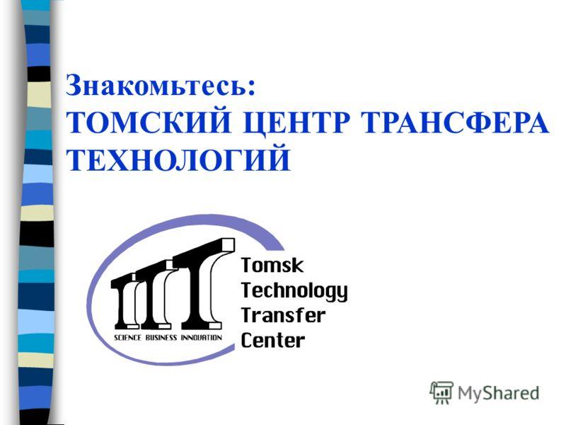 Знакомьтесь: ТОМСКИЙ ЦЕНТР ТРАНСФЕРА ТЕХНОЛОГИЙ