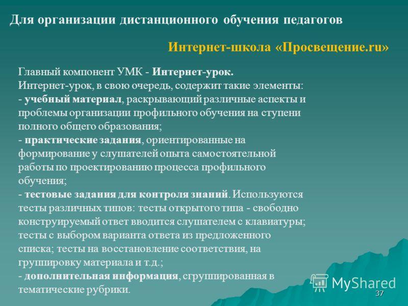 37 Для организации дистанционного обучения педагогов Интернет-школа «Просвещение.ru» Главный компонент УМК - Интернет-урок. Интернет-урок, в свою очередь, содержит такие элементы: - учебный материал, раскрывающий различные аспекты и проблемы организа