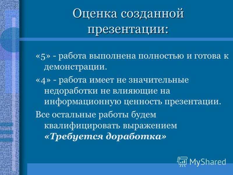 Оценка созданной презентации: «5» - работа выполнена полностью и готова к демонстрации. «4» - работа имеет не значительные недоработки не влияющие на информационную ценность презентации. Все остальные работы будем квалифицировать выражением «Требуетс