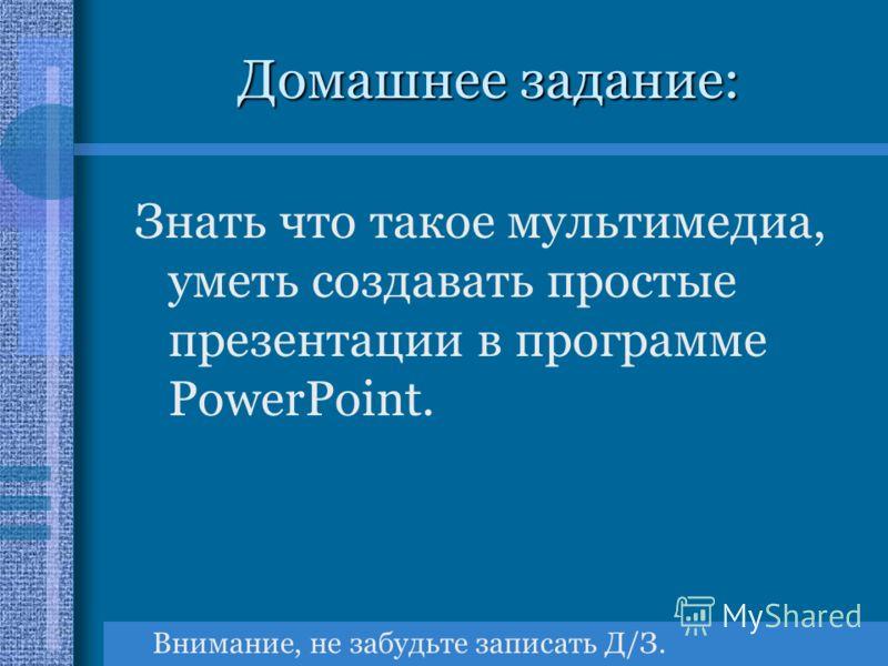 Домашнее задание: Знать что такое мультимедиа, уметь создавать простые презентации в программе PowerPoint. Внимание, не забудьте записать Д/З.