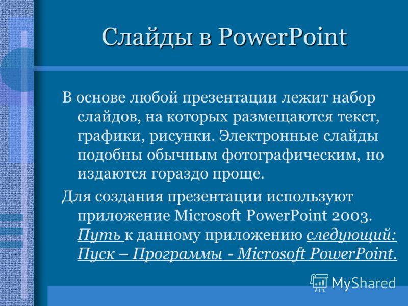 Слайды в PowerPoint В основе любой презентации лежит набор слайдов, на которых размещаются текст, графики, рисунки. Электронные слайды подобны обычным фотографическим, но издаются гораздо проще. Для создания презентации используют приложение Microsof