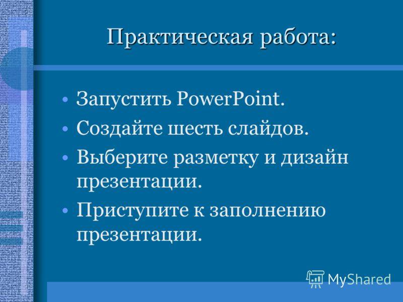 Практическая работа: Запустить PowerPoint. Создайте шесть слайдов. Выберите разметку и дизайн презентации. Приступите к заполнению презентации.