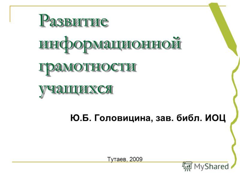 Развитие информационной грамотности учащихся Ю.Б. Головицина, зав. библ. ИОЦ Тутаев, 2009