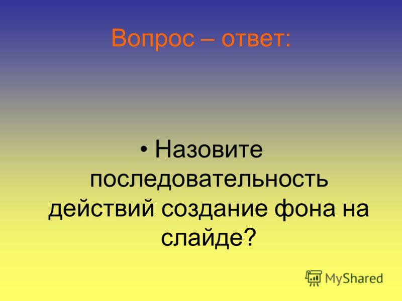 Вопрос – ответ: Назовите последовательность действий создание фона на слайде?