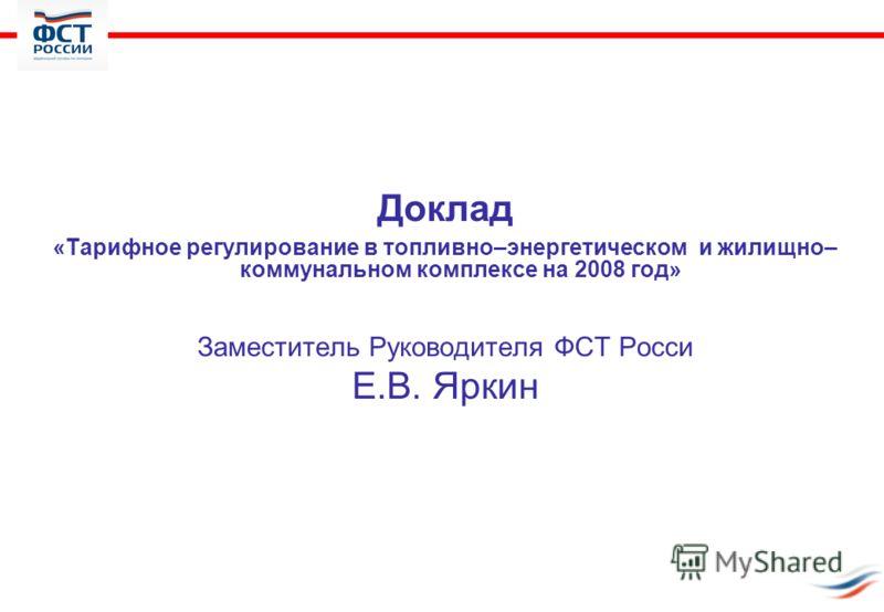 Доклад «Тарифное регулирование в топливно–энергетическом и жилищно– коммунальном комплексе на 2008 год» Заместитель Руководителя ФСТ Росси Е.В. Яркин