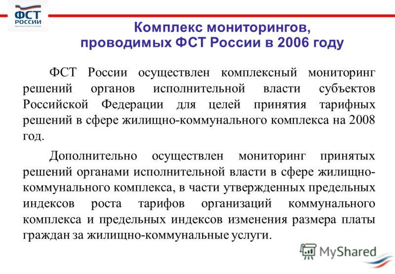 ФСТ России осуществлен комплексный мониторинг решений органов исполнительной власти субъектов Российской Федерации для целей принятия тарифных решений в сфере жилищно-коммунального комплекса на 2008 год. Дополнительно осуществлен мониторинг принятых