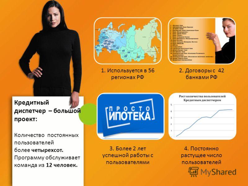 1. Используется в 56 регионах РФ 2. Договоры с 42 банками РФ 3. Более 2 лет успешной работы с пользователями 4. Постоянно растущее число пользователей Кредитный диспетчер – большой проект: Количество постоянных пользователей более четырехсот. Програм