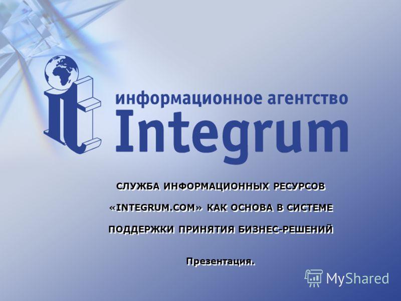 СЛУЖБА ИНФОРМАЦИОННЫХ РЕСУРСОВ «INTEGRUM.COM» КАК ОСНОВА В СИСТЕМЕ ПОДДЕРЖКИ ПРИНЯТИЯ БИЗНЕС-РЕШЕНИЙ Презентация.