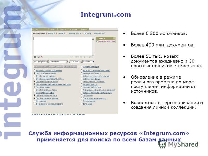 Integrum.com Более 6 500 источников. Более 400 млн. документов. Более 50 тыс. новых документов ежедневно и 30 новых источников ежемесячно. Обновление в режиме реального времени по мере поступления информации от источников. Возможность персонализации