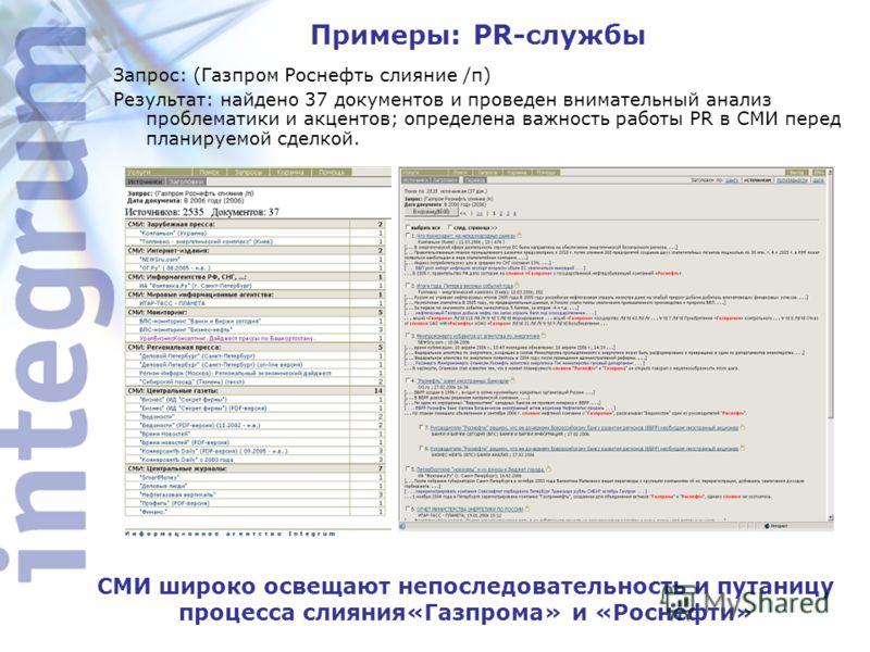 Примеры: PR-службы СМИ широко освещают непоследовательность и путаницу процесса слияния«Газпрома» и «Роснефти» Запрос: (Газпром Роснефть слияние /п) Результат: найдено 37 документов и проведен внимательный анализ проблематики и акцентов; определена в