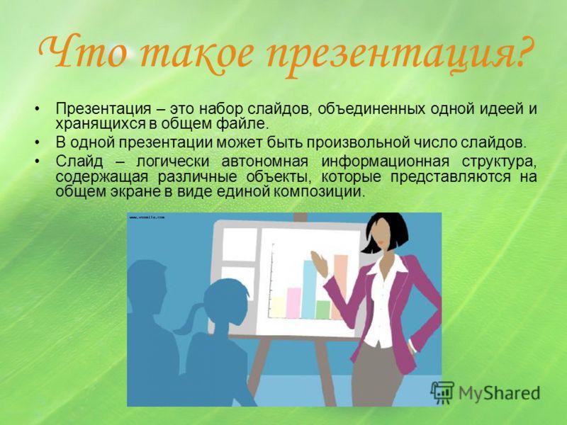 Что такое презентация? Презентация – это набор слайдов, объединенных одной идеей и хранящихся в общем файле. В одной презентации может быть произвольной число слайдов. Слайд – логически автономная информационная структура, содержащая различные объект