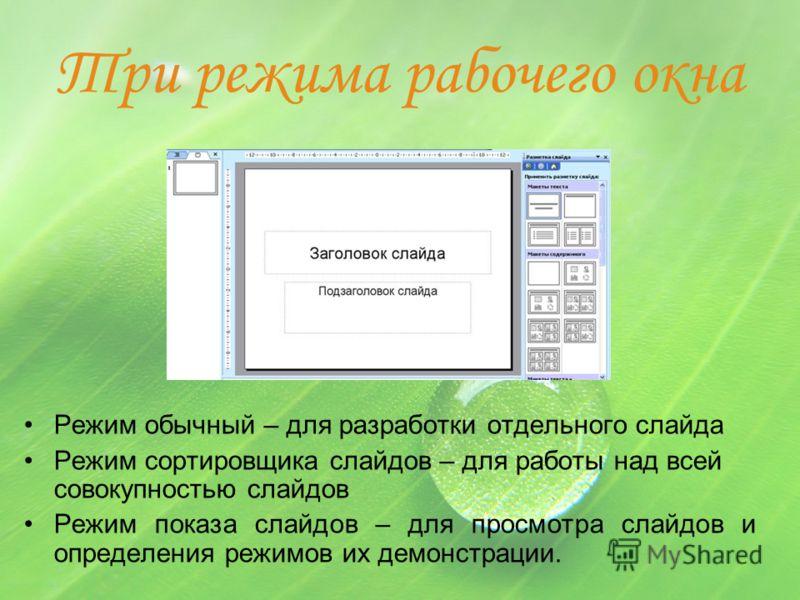 Три режима рабочего окна Режим обычный – для разработки отдельного слайда Режим сортировщика слайдов – для работы над всей совокупностью слайдов Режим показа слайдов – для просмотра слайдов и определения режимов их демонстрации.