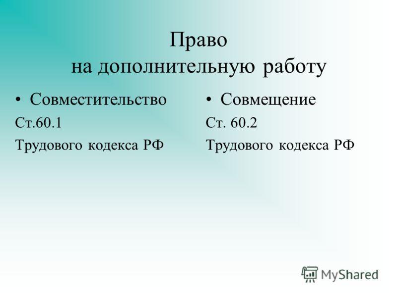 Право на дополнительную работу Совместительство Ст.60.1 Трудового кодекса РФ Совмещение Ст. 60.2 Трудового кодекса РФ