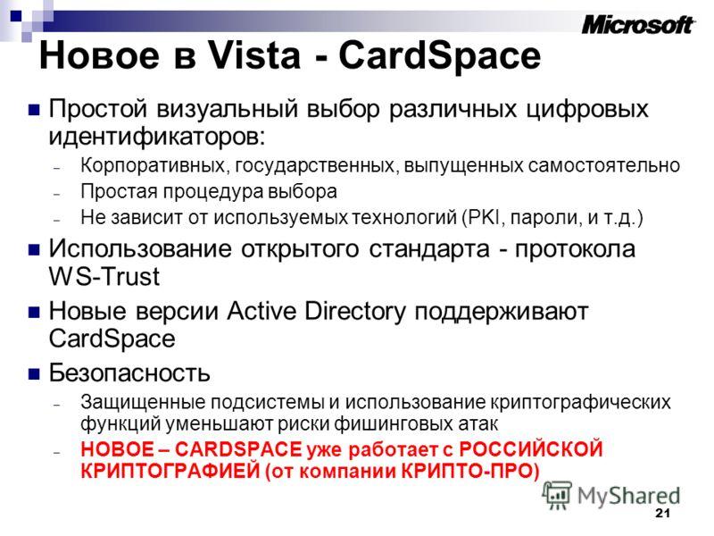 21 Новое в Vista - CardSpace Простой визуальный выбор различных цифровых идентификаторов: – Корпоративных, государственных, выпущенных самостоятельно – Простая процедура выбора – Не зависит от используемых технологий (PKI, пароли, и т.д.) Использован
