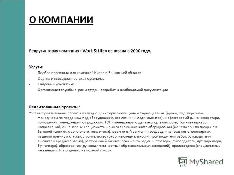 О КОМПАНИИ Рекрутинговая компания «Work & Life» основана в 2000 году. Услуги: -Подбор персонала для компаний Киева и Винницкой области; -Оценка и психодиагностика персонала, -Кадровый консалтинг; -Организация службы охраны труда и разработка необходи