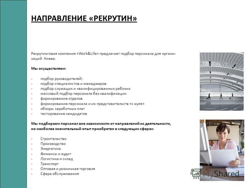 НАПРАВЛЕНИЕ «РЕКРУТИН» Рекрутинговая компания «Work&Life» предлагает подбор персонала для органи- заций Киева. Мы осуществляем: -подбор руководителей; -подбор специалистов и менеджеров -подбор служащих и квалифицированных рабочих -массовый подбор пер