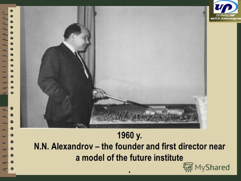 ГУ РНПЦ ОМР им Н.Н. Александрова 1960 y. N.N. Alexandrov – the founder and first director near a model of the future institute.