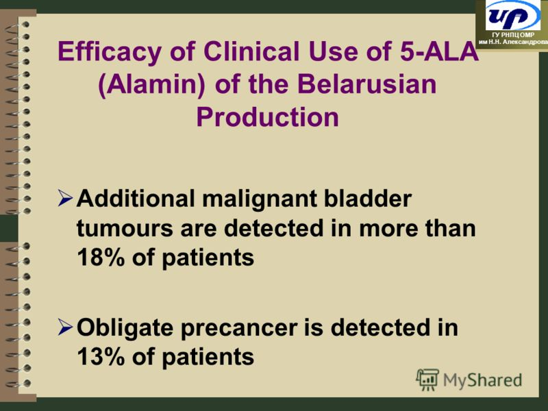 ГУ РНПЦ ОМР им Н.Н. Александрова Efficacy of Clinical Use of 5-ALA (Alamin) of the Belarusian Production Additional malignant bladder tumours are detected in more than 18% of patients Obligate precancer is detected in 13% of patients
