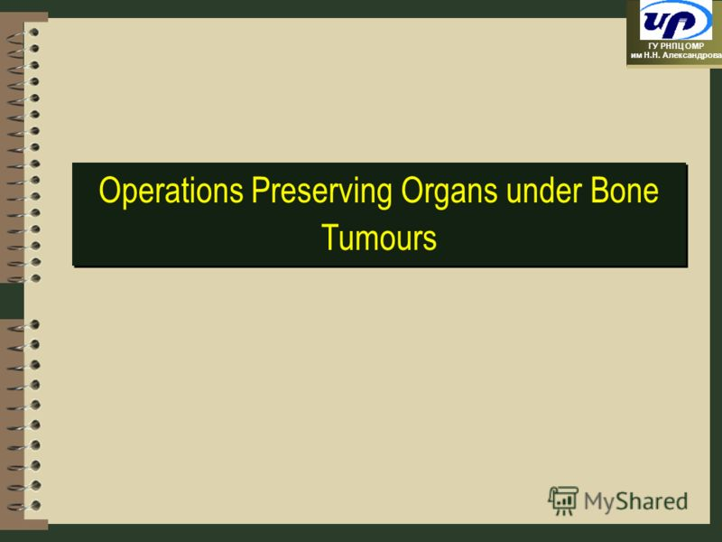 ГУ РНПЦ ОМР им Н.Н. Александрова Operations Preserving Organs under Bone Tumours