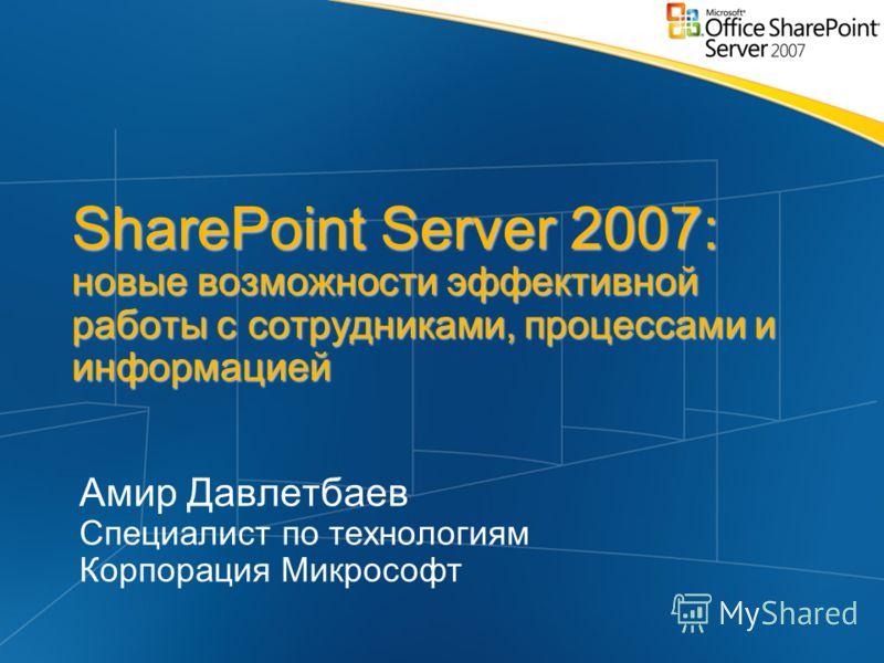 SharePoint Server 2007: новые возможности эффективной работы с сотрудниками, процессами и информацией Амир Давлетбаев Специалист по технологиям Корпорация Микрософт