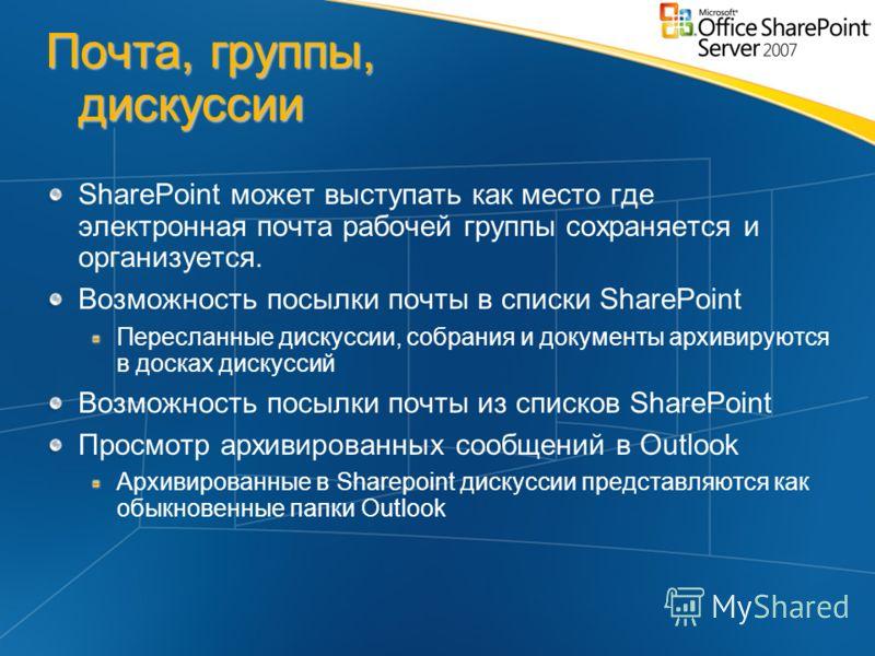 Почта, группы, дискуcсии SharePoint может выступать как место где электронная почта рабочей группы сохраняется и организуется. Возможность посылки почты в списки SharePoint Пересланные дискуссии, собрания и документы архивируются в досках дискуссий В