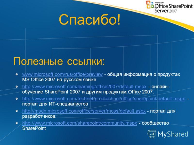 Полезные ссылки: Спасибо! www.microsoft.com/rus/office/previewwww.microsoft.com/rus/office/preview - общая информация о продуктах MS Office 2007 на русском языке http://www.microsoft.com/learning/office2007/default.mspxhttp://www.microsoft.com/learni