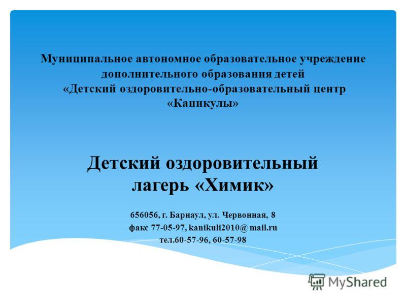 Муниципальное автономное образовательное учреждение дополнительного образования детей «Детский оздоровительно-образовательный центр «Каникулы» Детский оздоровительный лагерь «Химик» 656056, г. Барнаул, ул. Червонная, 8 факс 77-05-97, kanikuli2010@ ma