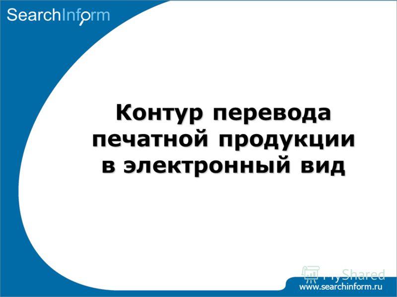 www.searchinform.ru Контур перевода печатной продукции в электронный вид