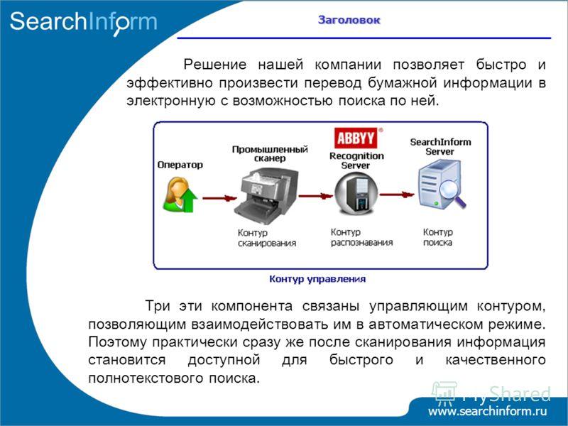 Заголовок www.searchinform.ru Решение нашей компании позволяет быстро и эффективно произвести перевод бумажной информации в электронную с возможностью поиска по ней. Три эти компонента связаны управляющим контуром, позволяющим взаимодействовать им в