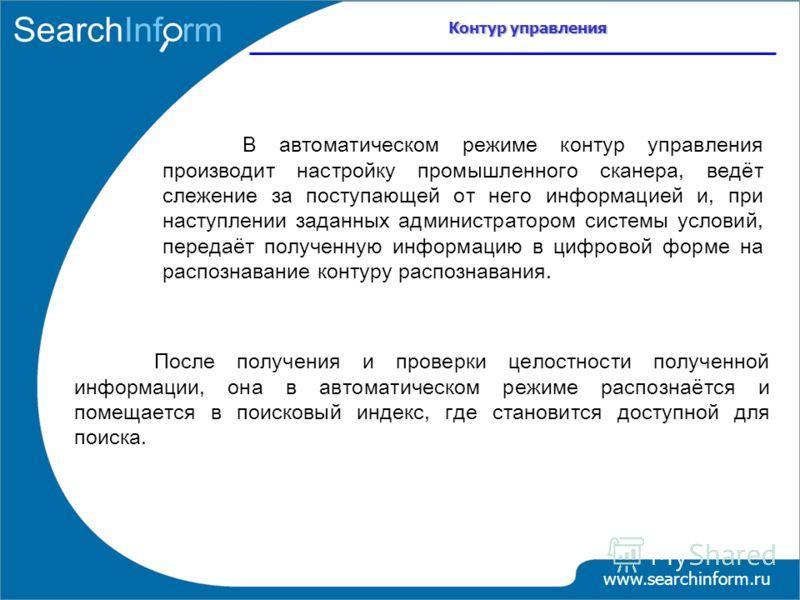 Контур управления www.searchinform.ru В автоматическом режиме контур управления производит настройку промышленного сканера, ведёт слежение за поступающей от него информацией и, при наступлении заданных администратором системы условий, передаёт получе