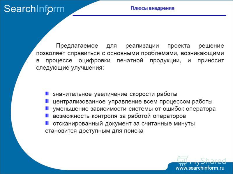 Плюсы внедрения www.searchinform.ru Предлагаемое для реализации проекта решение позволяет справиться с основными проблемами, возникающими в процессе оцифровки печатной продукции, и приносит следующие улучшения: значительное увеличение скорости работы