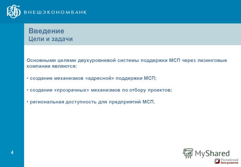4 Основными целями двухуровневой системы поддержки МСП через лизинговые компании являются: создание механизмов «адресной» поддержки МСП; создание «прозрачных» механизмов по отбору проектов; региональная доступность для предприятий МСП. Введение Цели