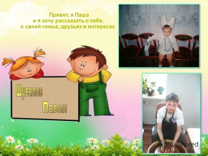 Привет, я Паша и я хочу рассказать о себе, о своей семье, друзьях и интересах.
