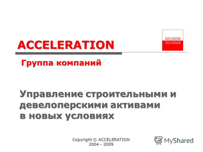 ACCELERATION Группа компаний Accelerating Your Business Copyright © ACCELERATION 2004 - 2009 Управление строительными и девелоперскими активами в новых условиях