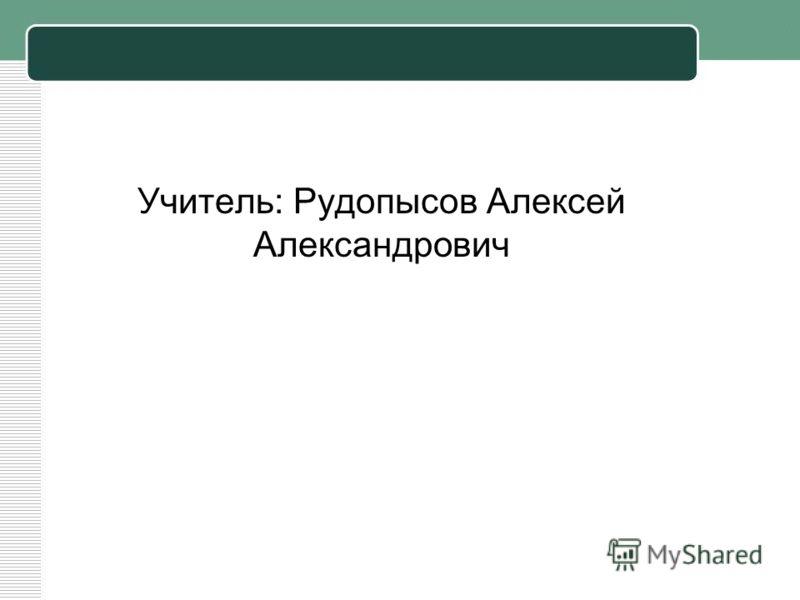Учитель: Рудопысов Алексей Александрович