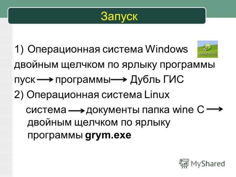 Запуск 1)Операционная система Windows двойным щелчком по ярлыку программы пуск программы Дубль ГИС 2) Операционная система Linux система документы папка wine C двойным щелчком по ярлыку программы grym.exe