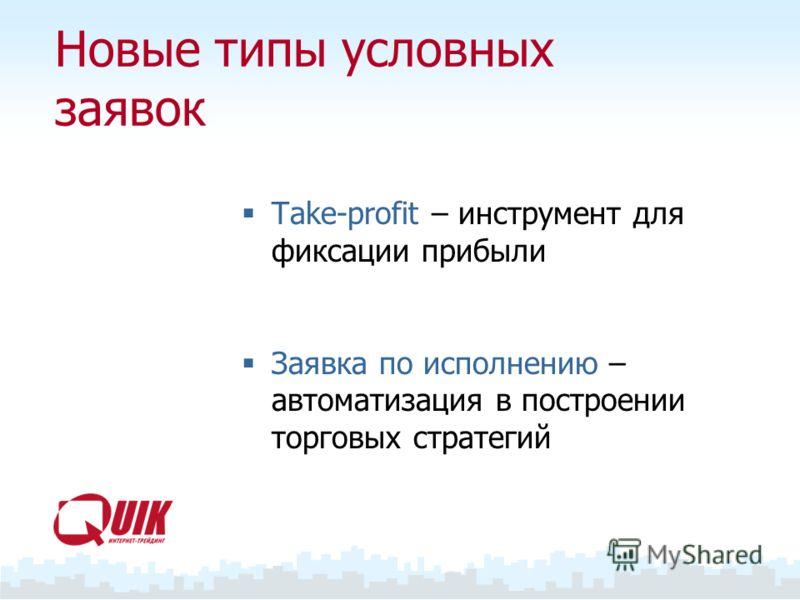 Новые типы условных заявок Take-profit – инструмент для фиксации прибыли Заявка по исполнению – автоматизация в построении торговых стратегий