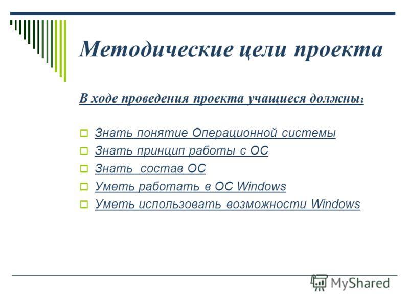 Методические цели проекта В ходе проведения проекта учащиеся должны : Знать понятие Операционной системы Знать принцип работы с ОС Знать состав ОС Уметь работать в ОС Windows Уметь использовать возможности Windows