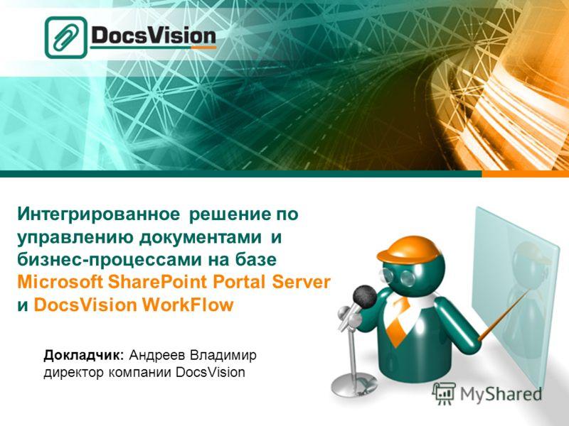 Интегрированное решение по управлению документами и бизнес-процессами на базе Microsoft SharePoint Portal Server и DocsVision WorkFlow Докладчик: Андреев Владимир директор компании DocsVision