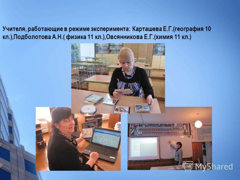 Учителя, работающие в режиме эксперимента: Карташева Е.Г.(география 10 кл.),Подболотова А.Н.( физика 11 кл.),Овсянникова Е.Г.(химия 11 кл.)