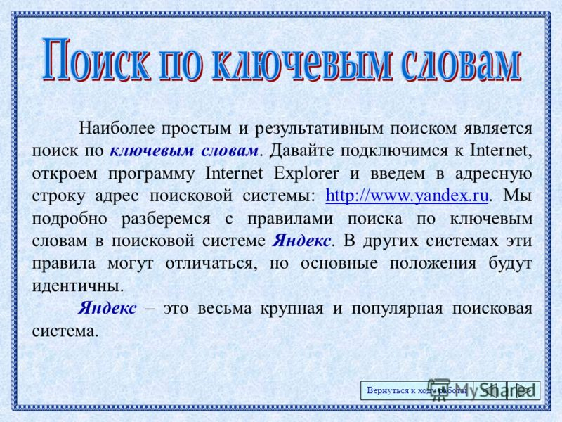 Наиболее простым и результативным поиском является поиск по ключевым словам. Давайте подключимся к Internet, откроем программу Internet Explorer и введем в адресную строку адрес поисковой системы: http://www.yandex.ru. Мы подробно разберемся с правил