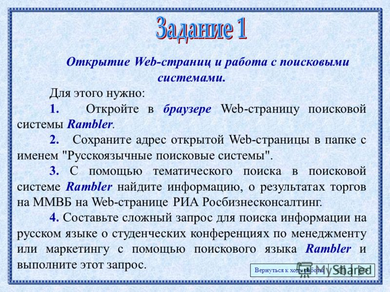 Открытие Web-страниц и работа с поисковыми системами. Для этого нужно: 1. Откройте в браузере Web-страницу поисковой системы Rambler. 2. Сохраните адрес открытой Web-страницы в папке с именем
