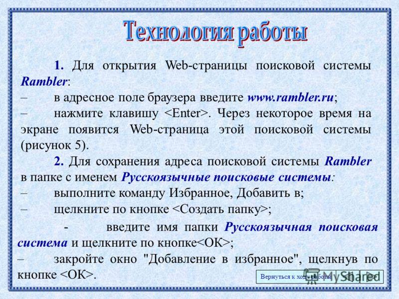 1. Для открытия Web-страницы поисковой системы Rambler: –в адресное поле браузера введите www.rambler.ru; –нажмите клавишу. Через некоторое время на экране появится Web-страница этой поисковой системы (рисунок 5). 2. Для сохранения адреса поисковой с