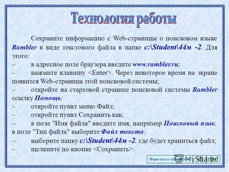 Сохраните информацию с Web-страницы о поисковом языке Rambler в виде текстового файла в папке c:\Student\44м -2. Для этого: –в адресное поле браузера введите www.rambler.ru; –нажмите клавишу. Через некоторое время на экране появится Web-страница этой