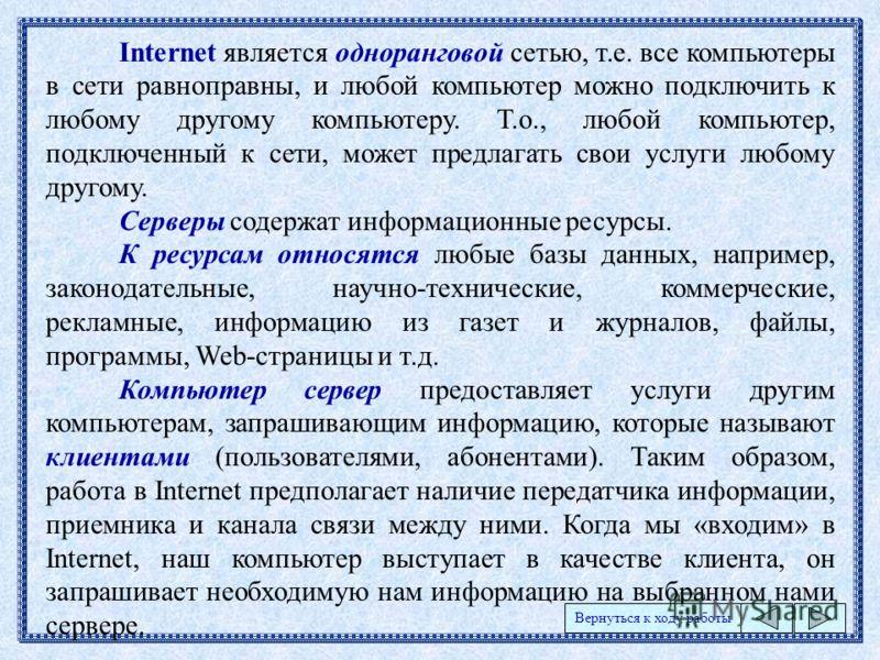 Internet является одноранговой сетью, т.е. все компьютеры в сети равноправны, и любой компьютер можно подключить к любому другому компьютеру. Т.о., любой компьютер, подключенный к сети, может предлагать свои услуги любому другому. Серверы содержат ин
