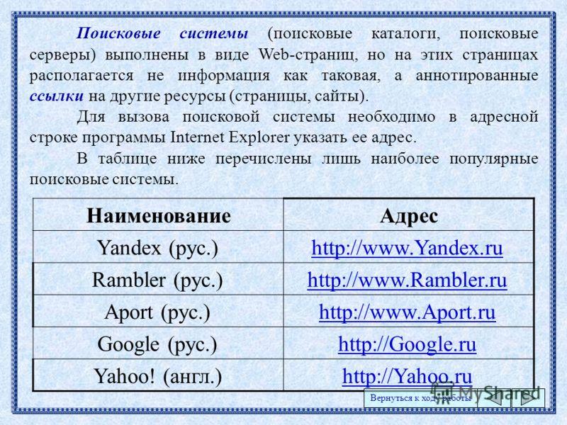 Поисковые системы (поисковые каталоги, поисковые серверы) выполнены в виде Web-страниц, но на этих страницах располагается не информация как таковая, а аннотированные ссылки на другие ресурсы (страницы, сайты). Для вызова поисковой системы необходимо