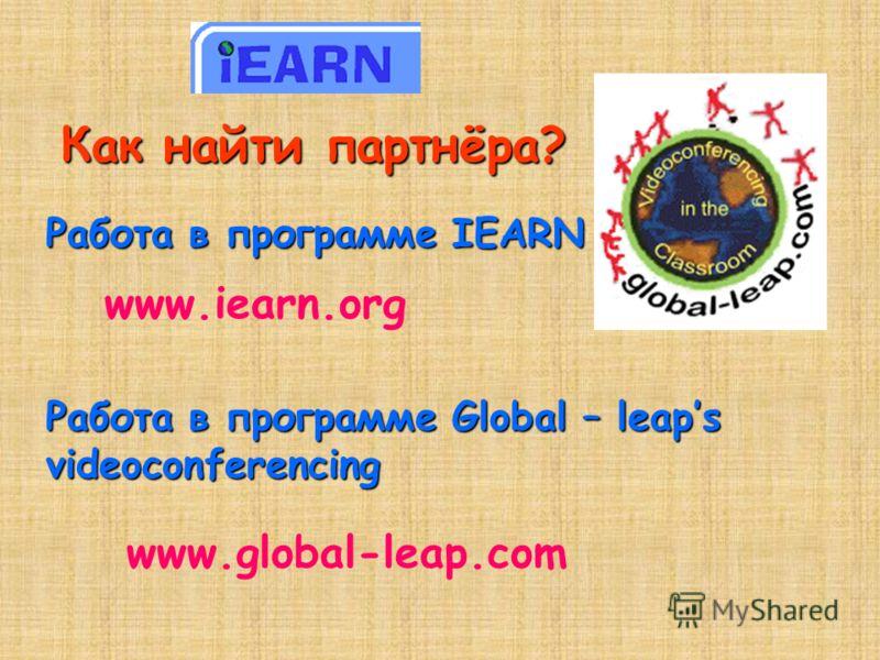 Как найти партнёра? Работа в программе IEARN www.iearn.org Работа в программе Global – leaps videoconferencing www.global-leap.com